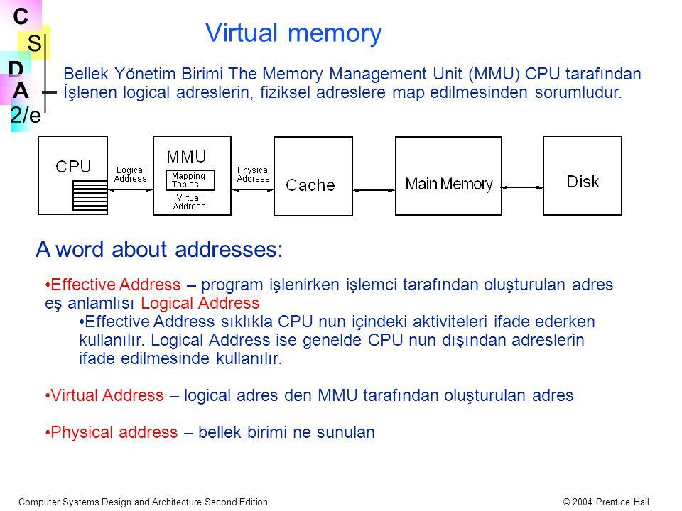 S 2/e C D A Computer Systems Design and Architecture Second Edition© 2004 Prentice Hall Virtual memory Bellek Yönetim Birimi The Memory Management Unit (MMU) CPU tarafından İşlenen logical adreslerin, fiziksel adreslere map edilmesinden sorumludur.