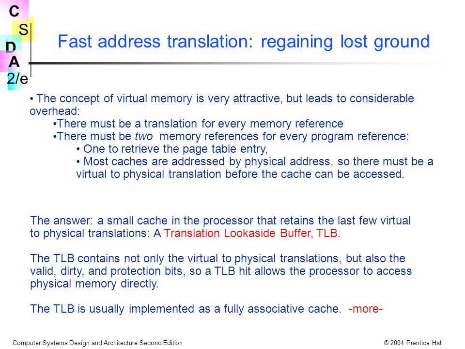S 2/e C D A Computer Systems Design and Architecture Second Edition© 2004 Prentice Hall Fast address translation: regaining lost ground The concept of virtual memory is very attractive, but leads to considerable overhead: There must be a translation for every memory reference There must be two memory references for every program reference: One to retrieve the page table entry, Most caches are addressed by physical address, so there must be a virtual to physical translation before the cache can be accessed.