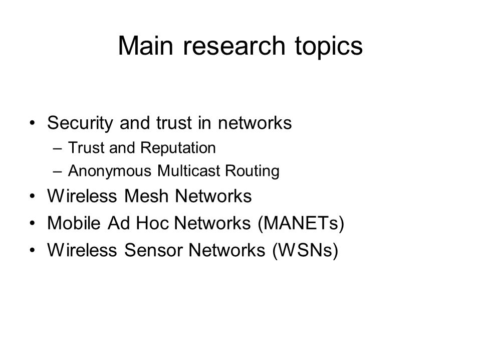 Main research topics Security and trust in networks –Trust and Reputation –Anonymous Multicast Routing Wireless Mesh Networks Mobile Ad Hoc Networks (