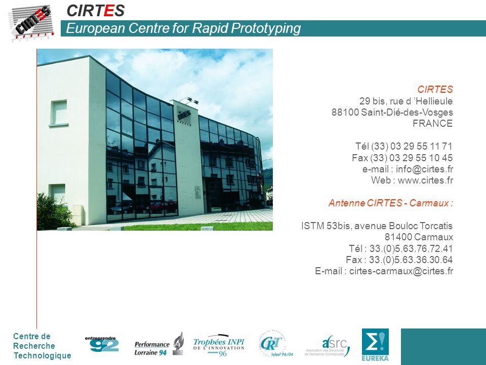 Centre de Recherche Technologique CIRTES 29 bis, rue d 'Hellieule 88100 Saint-Dié-des-Vosges FRANCE Tél (33) 03 29 55 11 71 Fax (33) 03 29 55 10 45 e-mail : info@cirtes.fr Web : www.cirtes.fr Antenne CIRTES - Carmaux : ISTM 53bis, avenue Bouloc Torcatis 81400 Carmaux Tél : 33.(0)5.63.76.72.41 Fax : 33.(0)5.63.36.30.64 E-mail : cirtes-carmaux@cirtes.fr CIRTES European Centre for Rapid Prototyping