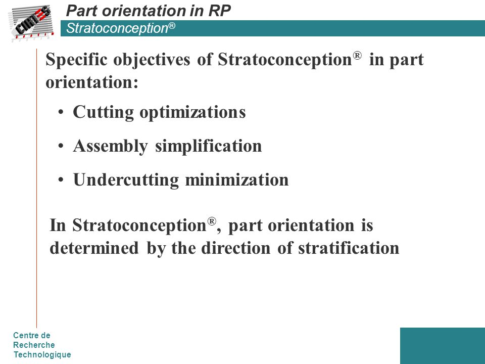 Centre de Recherche Technologique Part orientation in RP Stratoconception ® Cutting optimizations Assembly simplification Undercutting minimization Specific objectives of Stratoconception ® in part orientation: In Stratoconception ®, part orientation is determined by the direction of stratification