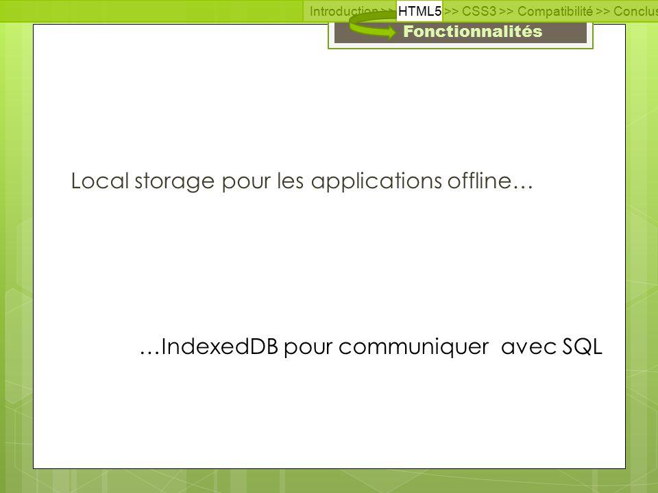 Fonctionnalités Local storage pour les applications offline… Introduction >> HTML5 >> CSS3 >> Compatibilité >> Conclusion >> Questions >> Documentation …IndexedDB pour communiquer avec SQL