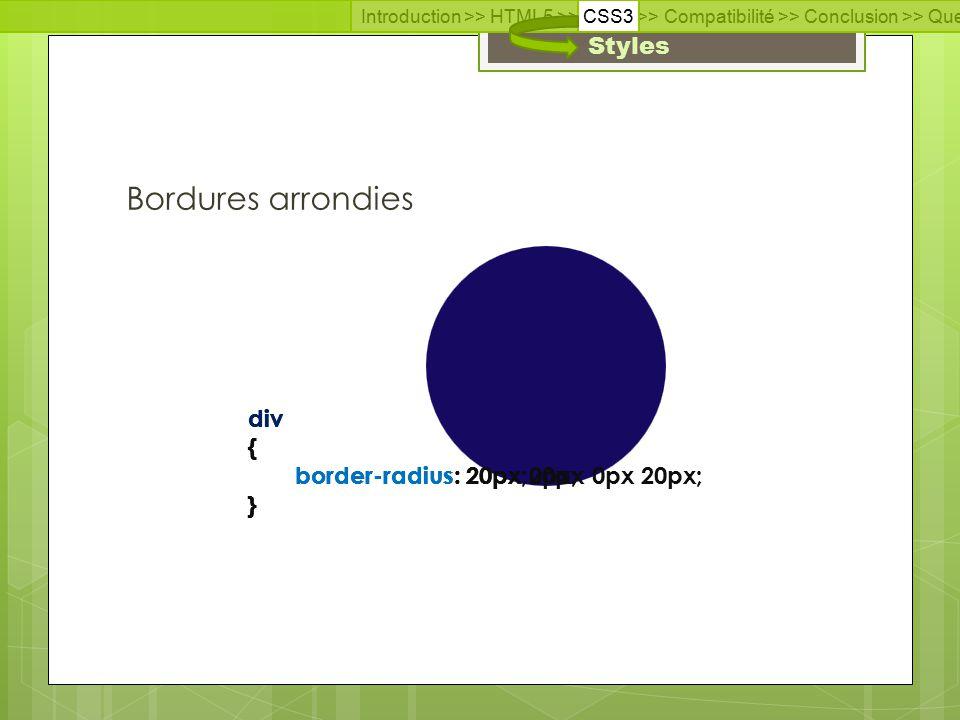 Introduction >> HTML5 >> CSS3 >> Compatibilité >> Conclusion >> Questions >> Documentation Styles Bordures arrondies div { border-radius: 20px; } div { border-radius: 20px 0px; } div { border-radius: 20px 20px 0px 20px; }