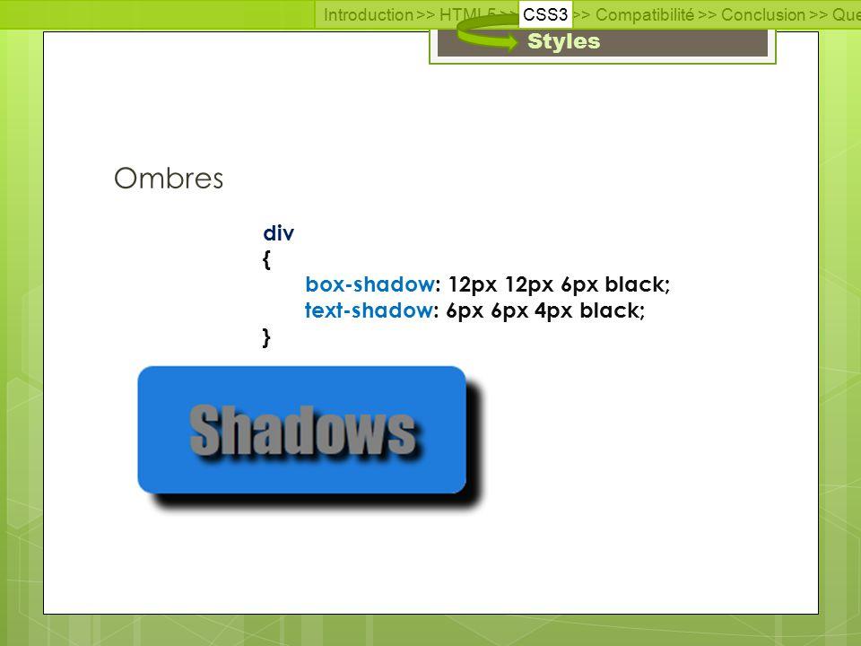 Introduction >> HTML5 >> CSS3 >> Compatibilité >> Conclusion >> Questions >> Documentation Styles Ombres div { box-shadow: 12px 12px 6px black; text-shadow: 6px 6px 4px black; }