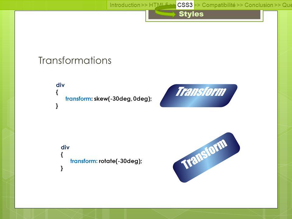 Introduction >> HTML5 >> CSS3 >> Compatibilité >> Conclusion >> Questions >> Documentation Styles Transformations div { transform: skew(-30deg, 0deg); } div { transform: rotate(-30deg); }