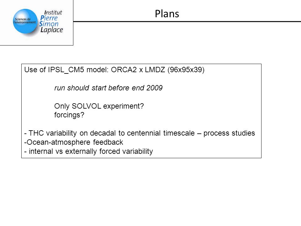 Plans Use of IPSL_CM5 model: ORCA2 x LMDZ (96x95x39) run should start before end 2009 Only SOLVOL experiment? forcings? - THC variability on decadal t
