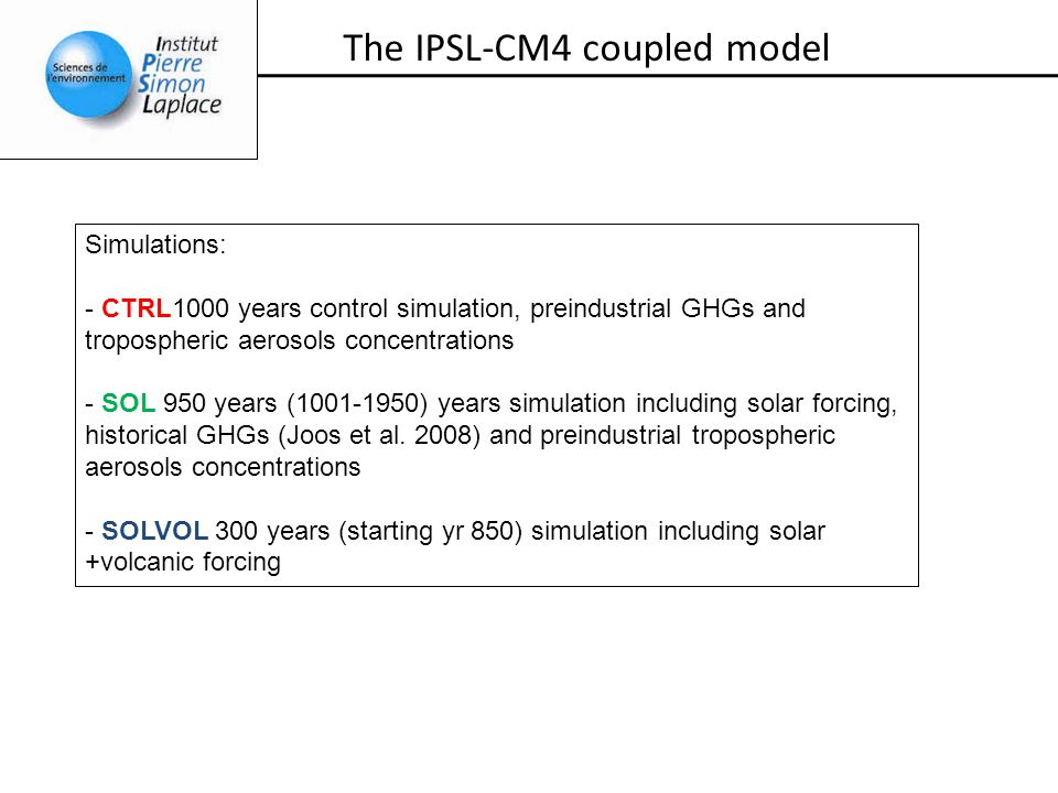 The IPSL-CM4 coupled model Simulations: - CTRL1000 years control simulation, preindustrial GHGs and tropospheric aerosols concentrations - SOL 950 yea
