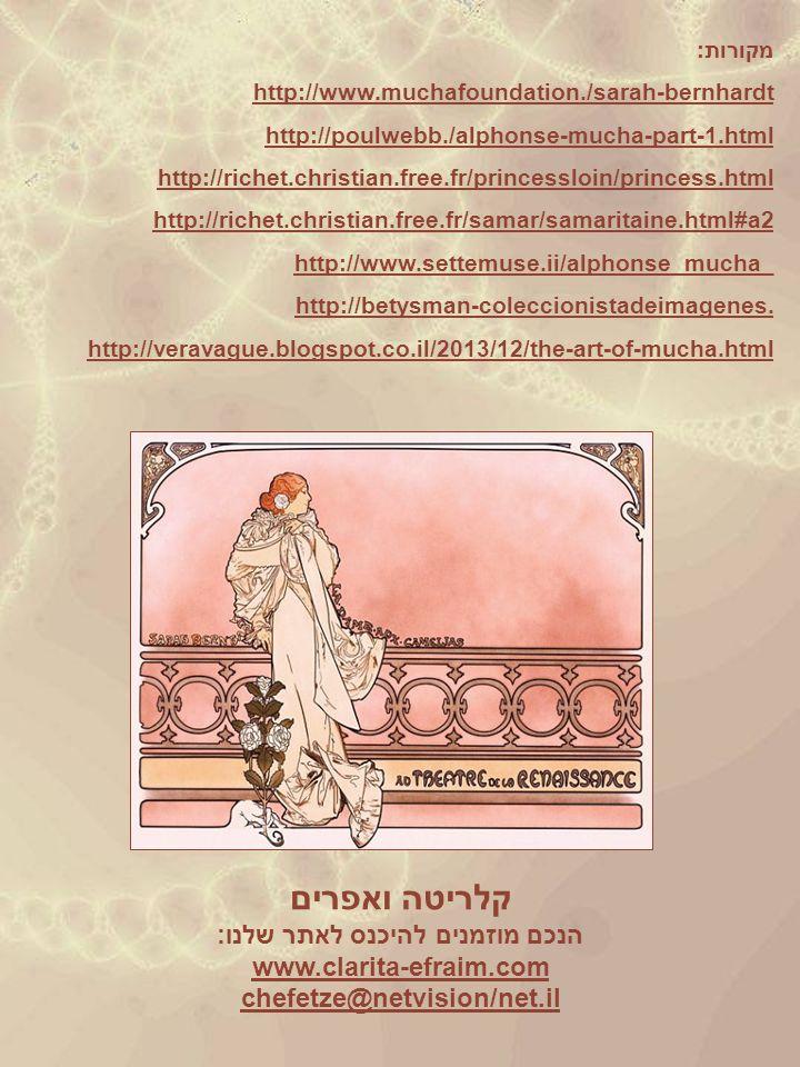 מקורות: http://www.muchafoundation./sarah-bernhardt http://poulwebb./alphonse-mucha-part-1.html http://richet.christian.free.fr/princessloin/princess.html http://richet.christian.free.fr/samar/samaritaine.html#a2 http://www.settemuse.ii/alphonse_mucha_ http://betysman-coleccionistadeimagenes.