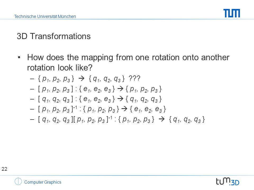 Technische Universität München Computer Graphics 3D Transformations How does the mapping from one rotation onto another rotation look like.