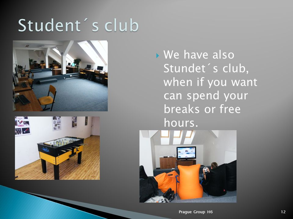  We have also Stundet´s club, when if you want can spend your breaks or free hours. Prague Group H612