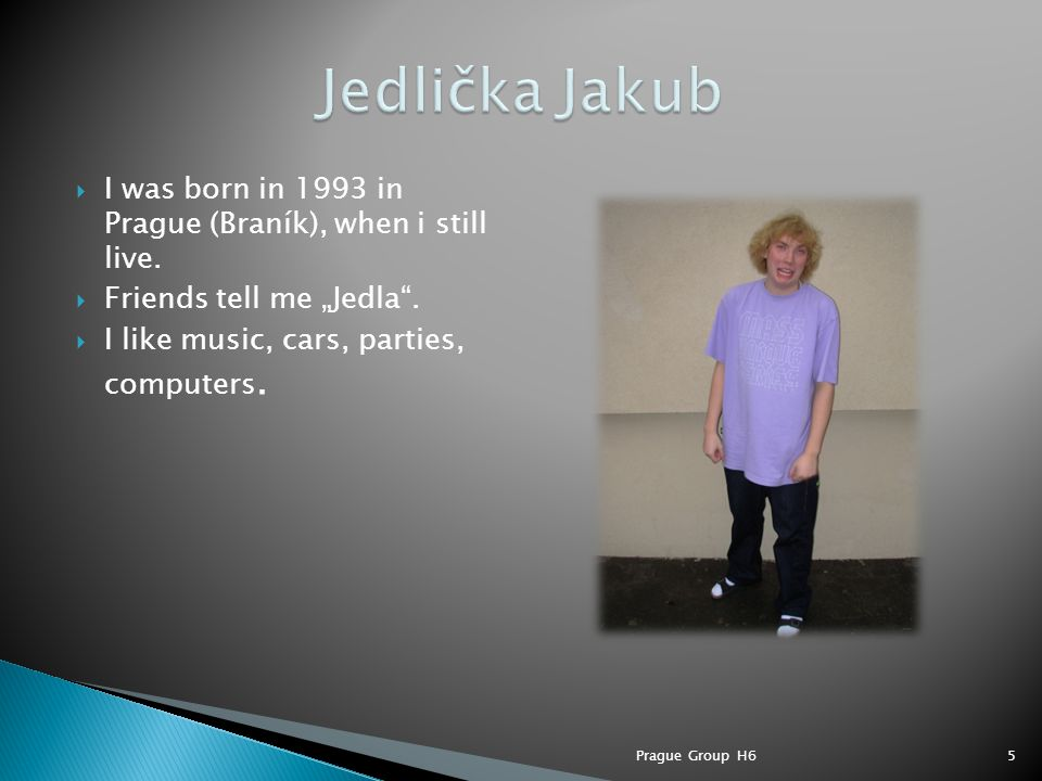 " I was born in 1993 in Prague (Braník), when i still live.  Friends tell me ""Jedla"".  I like music, cars, parties, computers. 5Prague Group H6"