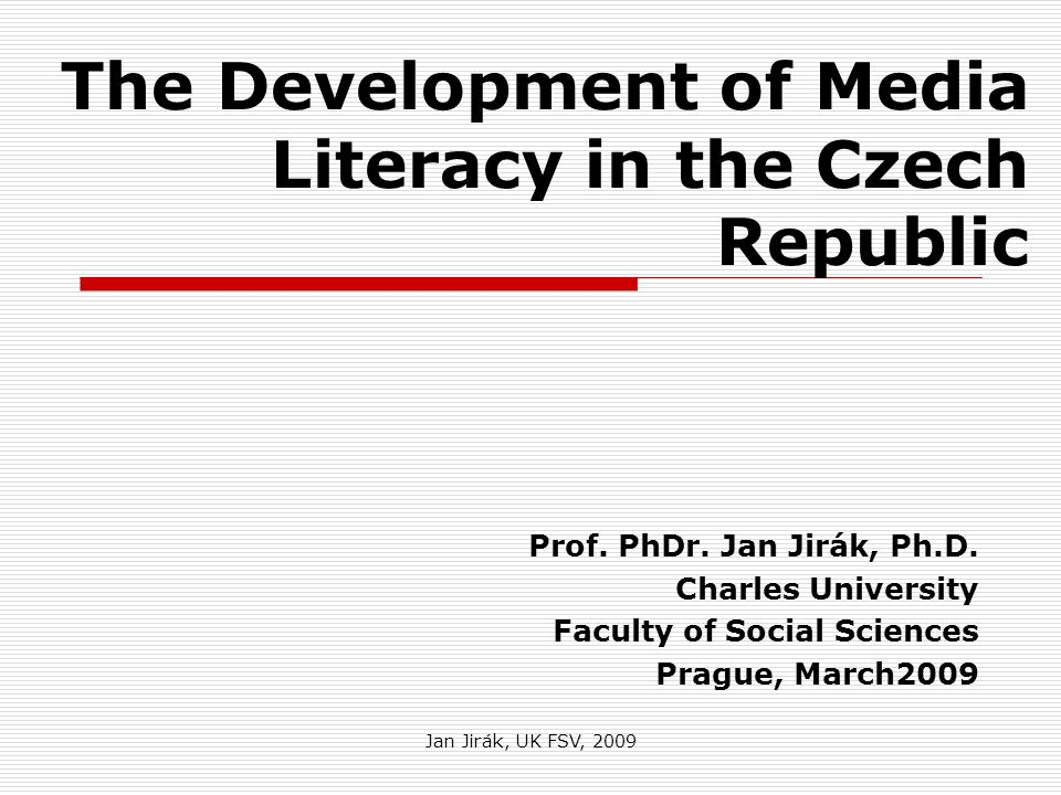 Jan Jirák, UK FSV, 2009 The Development of Media Literacy in the Czech Republic Prof.