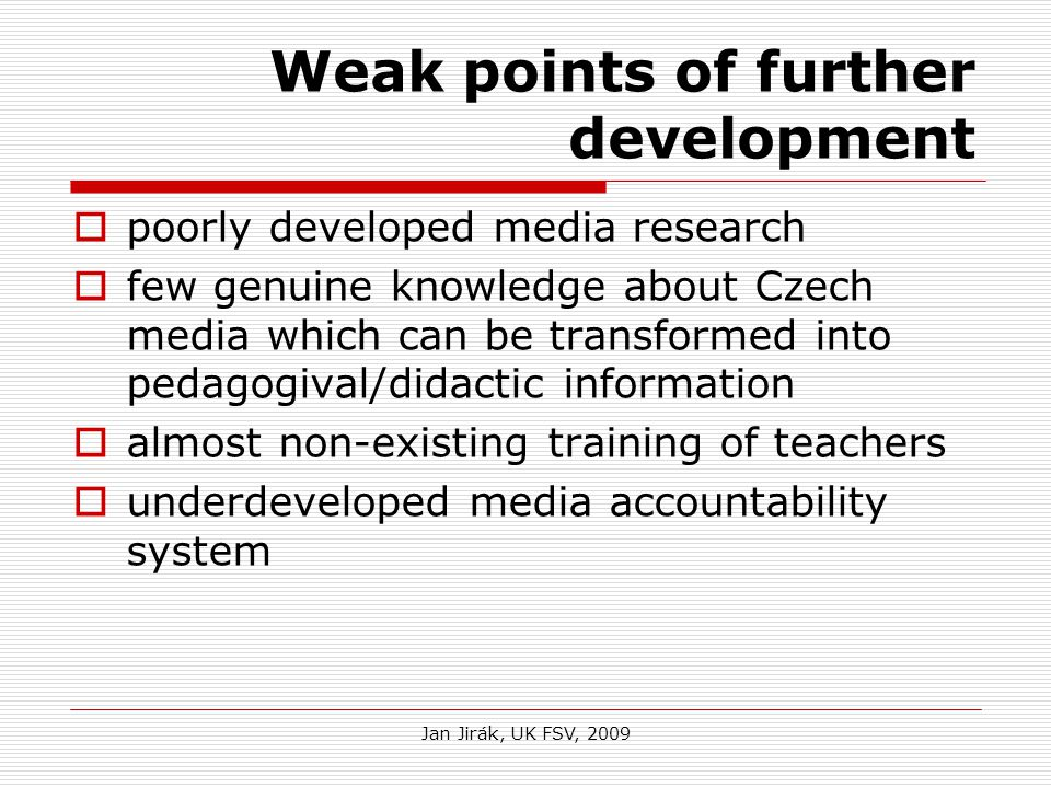 Jan Jirák, UK FSV, 2009 Weak points of further development  poorly developed media research  few genuine knowledge about Czech media which can be transformed into pedagogival/didactic information  almost non-existing training of teachers  underdeveloped media accountability system