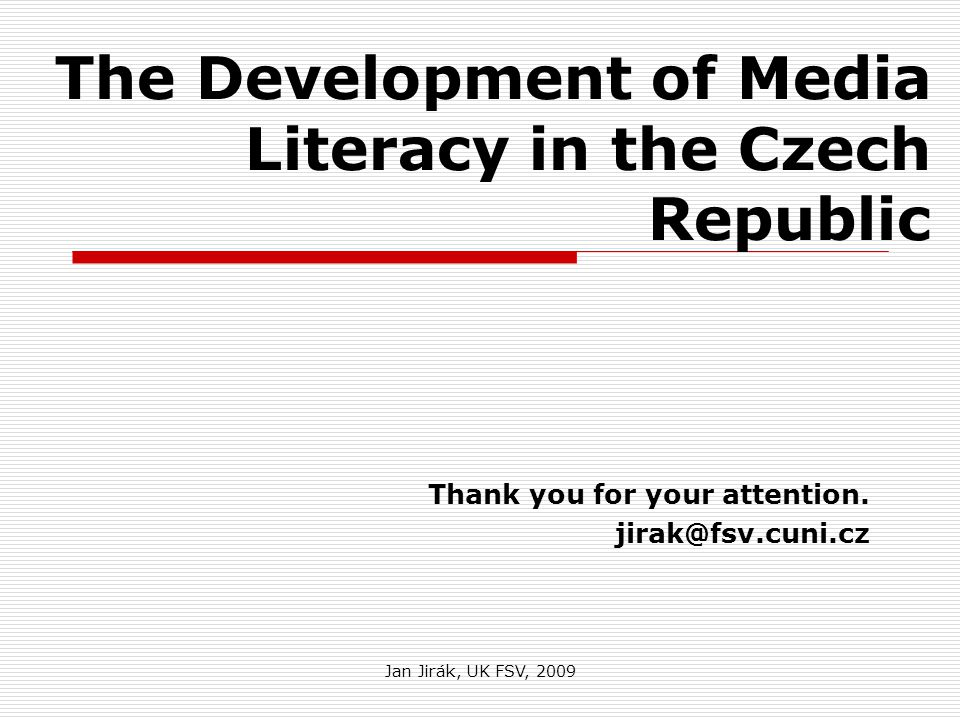Jan Jirák, UK FSV, 2009 The Development of Media Literacy in the Czech Republic Thank you for your attention.