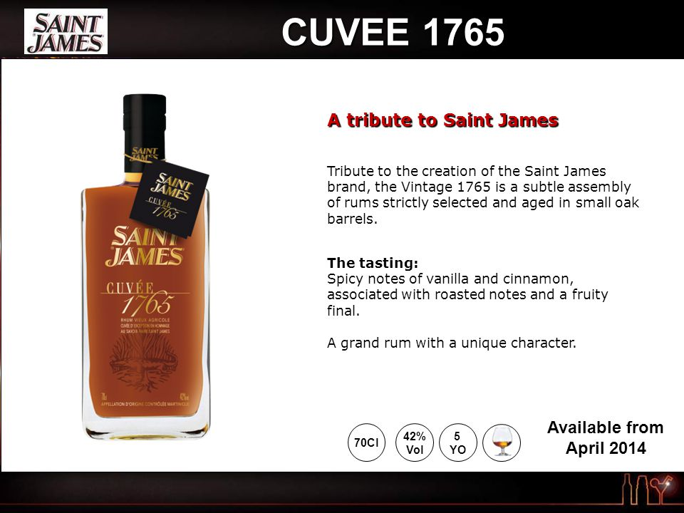 CUVEE 1765 Tribute to the creation of the Saint James brand, the Vintage 1765 is a subtle assembly of rums strictly selected and aged in small oak bar