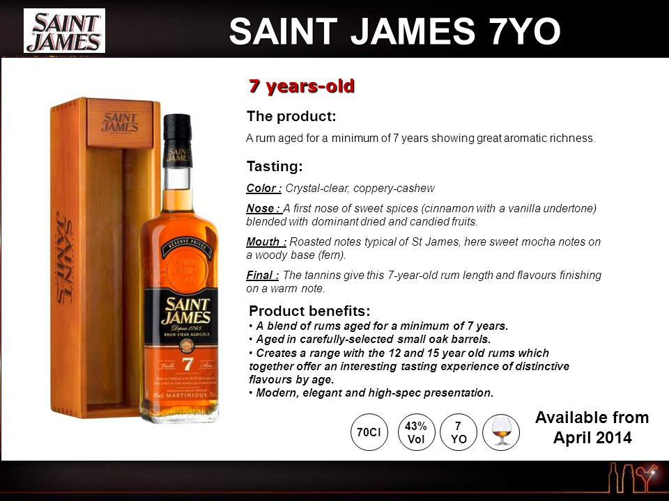 SAINT JAMES 7YO 7 years-old 43% Vol 70Cl Available from April YO The product: A rum aged for a minimum of 7 years showing great aromatic richness.