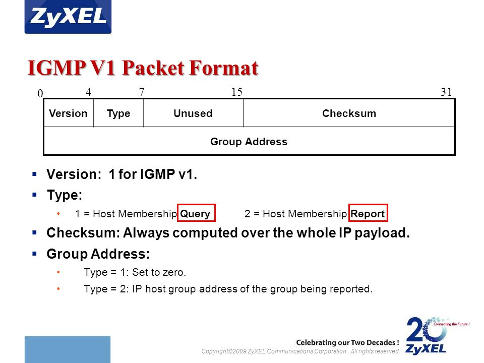 Copyright©2009 ZyXEL Communications Corporation. All rights reserved. IGMP V1 Packet Format  Version: 1 for IGMP v1.  Type: 1 = Host Membership Quer