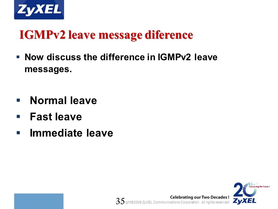 Copyright©2009 ZyXEL Communications Corporation. All rights reserved. 35 IGMPv2 leave message diference  Now discuss the difference in IGMPv2 leave m