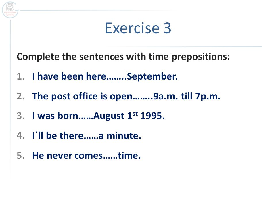 Complete the sentences with time prepositions: 1.I have been here……..September. 2.The post office is open……..9a.m. till 7p.m. 3.I was born……August 1 s