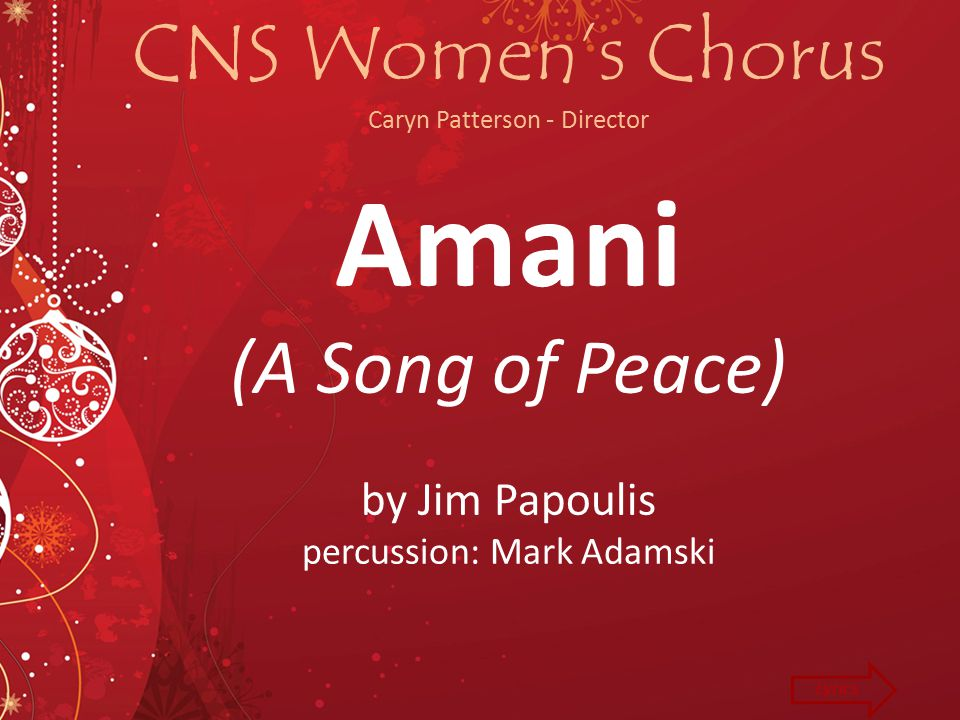 CNS Women's Chorus Caryn Patterson - Director Amani (A Song of Peace) by Jim Papoulis percussion: Mark Adamski Lyrics