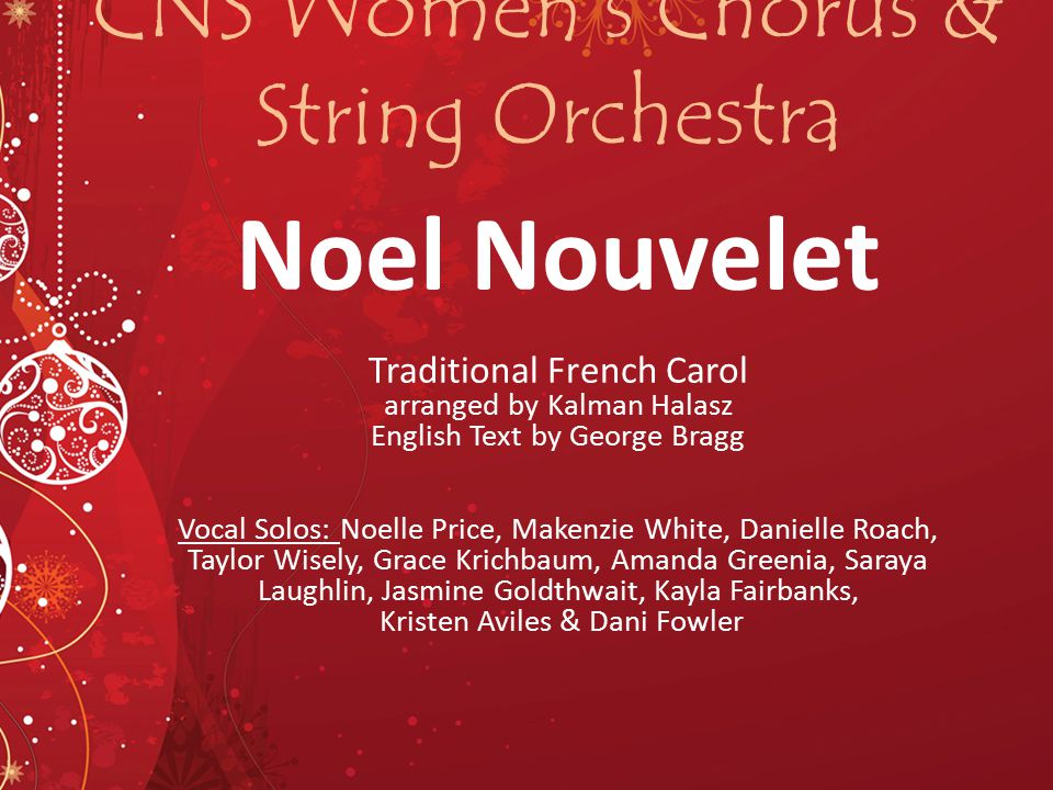 CNS Women's Chorus & String Orchestra Noel Nouvelet Traditional French Carol arranged by Kalman Halasz English Text by George Bragg Vocal Solos: Noell