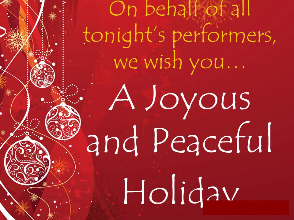 On behalf of all tonight's performers, we wish you… A Joyous and Peaceful Holiday Season