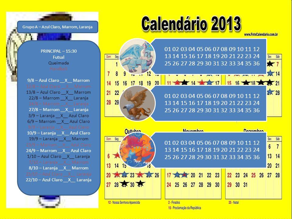 Grupo A – Azul Claro, Marrom, Laranja PRINCIPAL – 15:30 Futsal Queimada Handball 9/8 – Azul Claro __X__ Marrom 12/8 – Azul Claro __X__ Marrom 13/8 – Azul Claro __X__ Marrom 22/8 – Marrom __X__ Laranja 26/8 – Marrom __X__ Laranja 27/8 – Marrom __X__ Laranja 3/9 – Laranja __X__ Azul Claro 6/9 – Marrom __X__ Azul Claro 9/9 – Laranja __X__ Azul Claro 10/9 – Laranja __X__ Azul Claro 19/9 – Laranja __X__ Marrom 23/9 – Marrom __X__ Azul Claro 24/9 – Marrom __X__ Azul Claro 1/10 – Azul Claro __X__ Laranja 7/10 – Laranja __X__ Marrom 8/10 – Laranja __X__ Marrom 21/10 – Azul Claro __X__ Laranja 22/10 – Azul Claro __X__ Laranja 01 02 03 04 05 06 07 08 09 10 11 12 13 14 15 16 17 18 19 20 21 22 23 24 25 26 27 28 29 30 31 32 33 34 35 36
