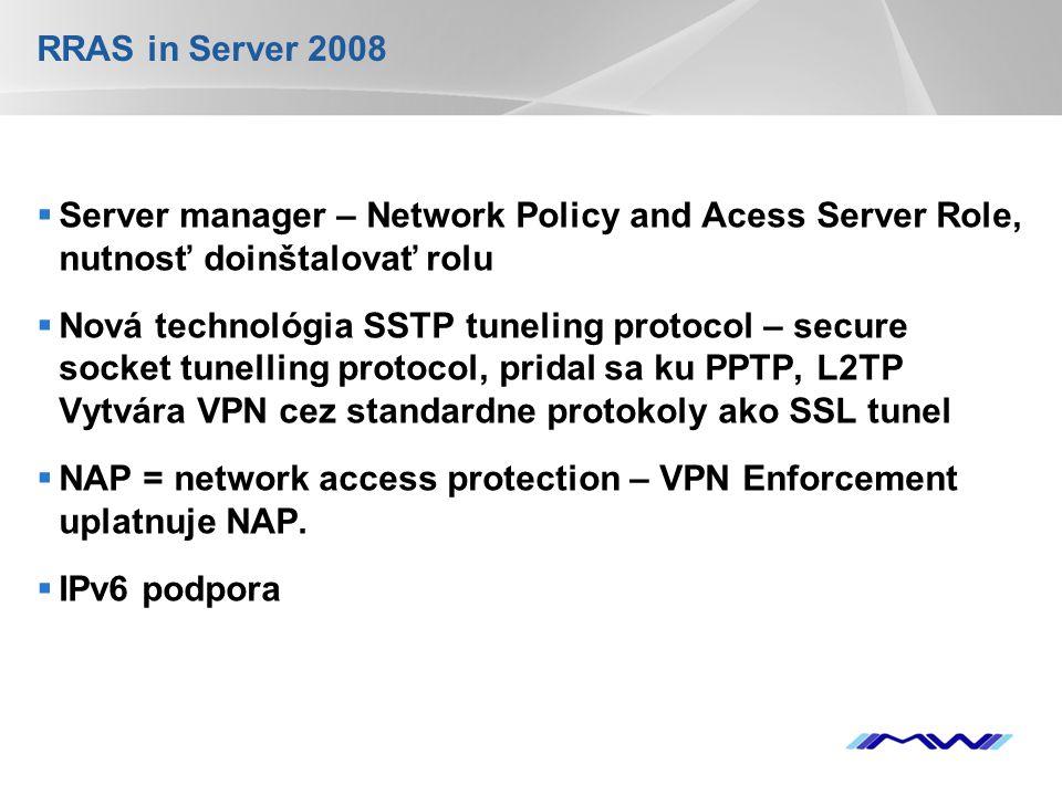 YOUR LOGO RRAS in Server 2008  Server manager – Network Policy and Acess Server Role, nutnosť doinštalovať rolu  Nová technológia SSTP tuneling protocol – secure socket tunelling protocol, pridal sa ku PPTP, L2TP Vytvára VPN cez standardne protokoly ako SSL tunel  NAP = network access protection – VPN Enforcement uplatnuje NAP.