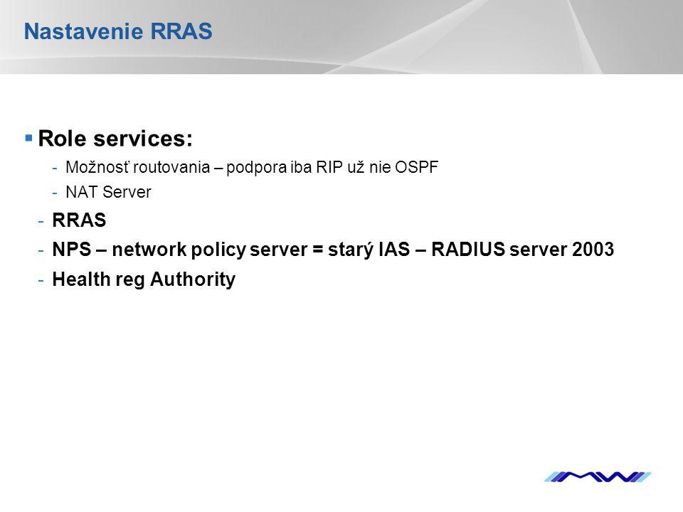 YOUR LOGO Nastavenie RRAS  Role services: -Možnosť routovania – podpora iba RIP už nie OSPF -NAT Server -RRAS -NPS – network policy server = starý IAS – RADIUS server 2003 -Health reg Authority