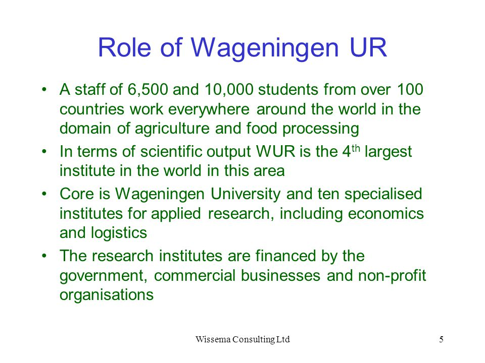Wissema Consulting Ltd5 Role of Wageningen UR A staff of 6,500 and 10,000 students from over 100 countries work everywhere around the world in the dom