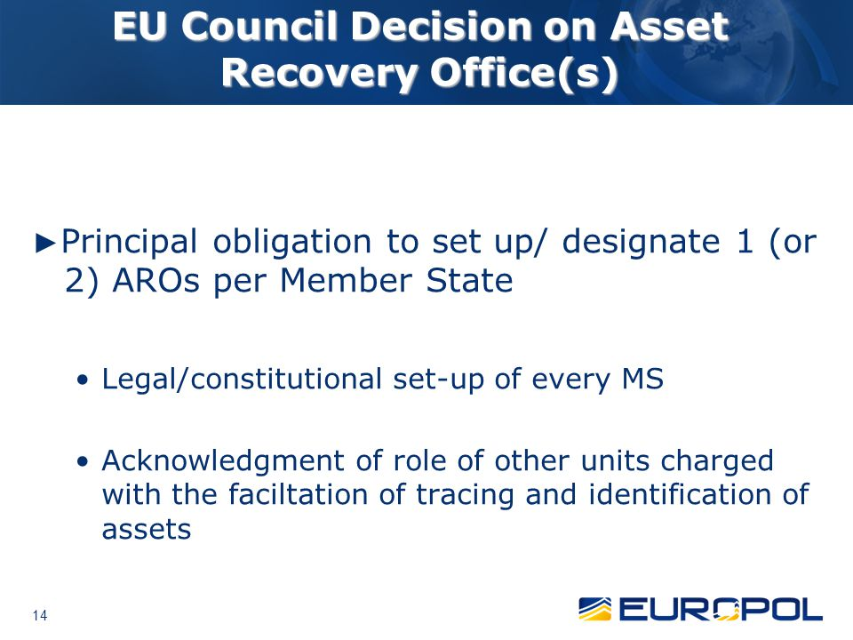 14 EU Council Decision on Asset Recovery Office(s) ► Principal obligation to set up/ designate 1 (or 2) AROs per Member State Legal/constitutional set-up of every MS Acknowledgment of role of other units charged with the faciltation of tracing and identification of assets