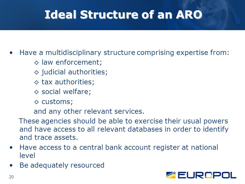 20 Ideal Structure of an ARO Have a multidisciplinary structure comprising expertise from: ◊ law enforcement; ◊ judicial authorities; ◊ tax authorities; ◊ social welfare; ◊ customs; and any other relevant services.
