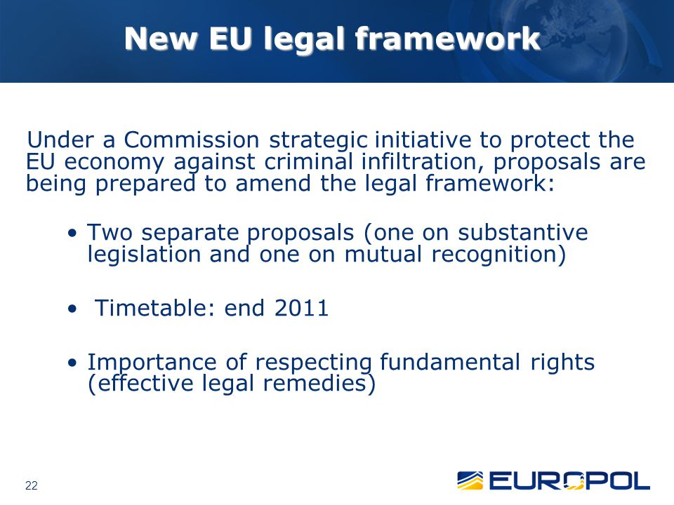22 New EU legal framework Under a Commission strategic initiative to protect the EU economy against criminal infiltration, proposals are being prepared to amend the legal framework: Two separate proposals (one on substantive legislation and one on mutual recognition) Timetable: end 2011 Importance of respecting fundamental rights (effective legal remedies)