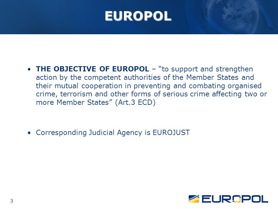 3 3 EUROPOL THE OBJECTIVE OF EUROPOL – to support and strengthen action by the competent authorities of the Member States and their mutual cooperation in preventing and combating organised crime, terrorism and other forms of serious crime affecting two or more Member States (Art.3 ECD) Corresponding Judicial Agency is EUROJUST