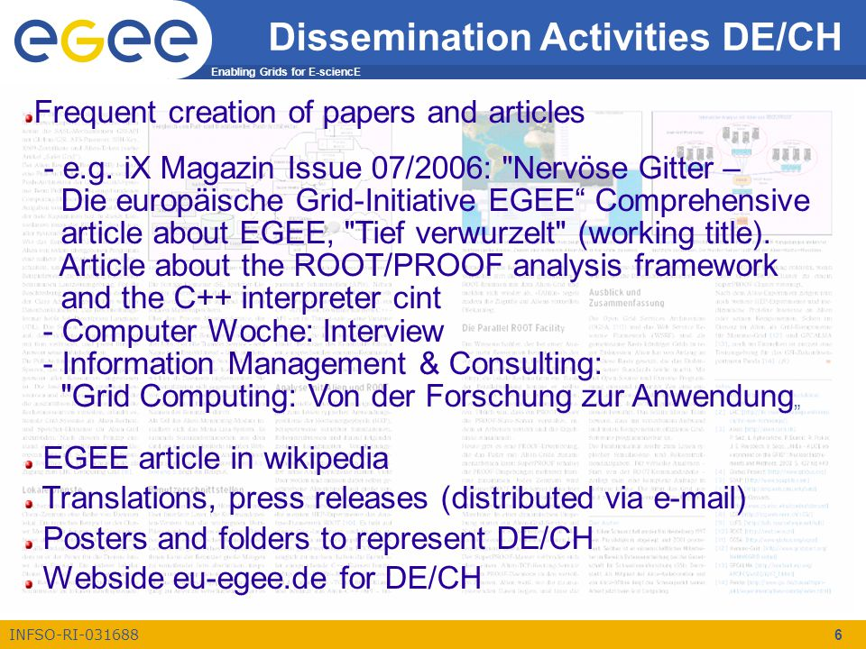 Enabling Grids for E-sciencE INFSO-RI-031688 6 Dissemination Activities DE/CH Frequent creation of papers and articles - e.g.