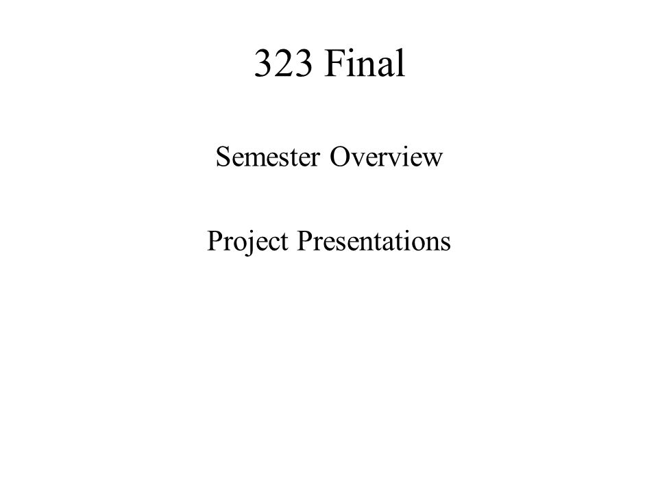 323 Final Semester Overview Project Presentations