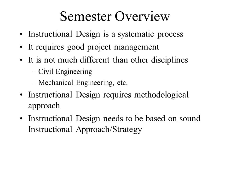 Semester Overview Instructional Design is a systematic process It requires good project management It is not much different than other disciplines –Civil Engineering –Mechanical Engineering, etc.