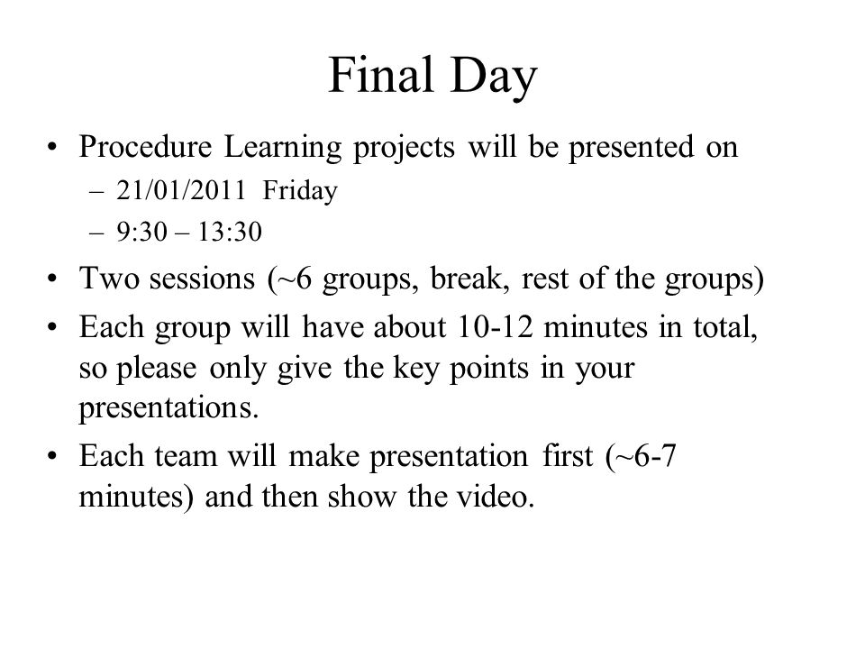 Final Day Procedure Learning projects will be presented on –21/01/2011 Friday –9:30 – 13:30 Two sessions (~6 groups, break, rest of the groups) Each group will have about 10-12 minutes in total, so please only give the key points in your presentations.