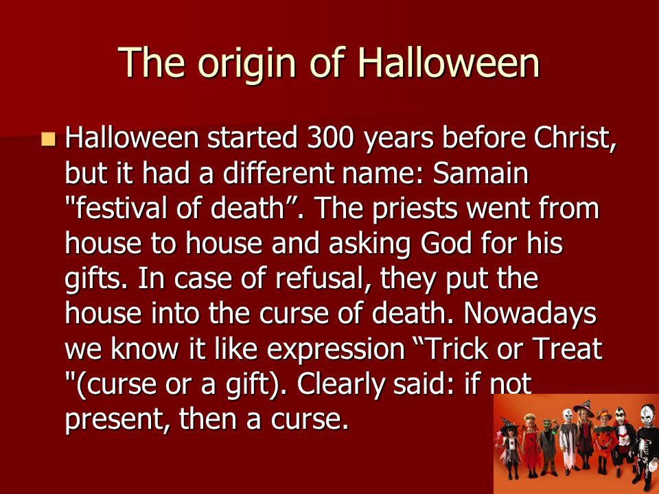 The origin of Halloween Halloween started 300 years before Christ, but it had a different name: Samain festival of death .
