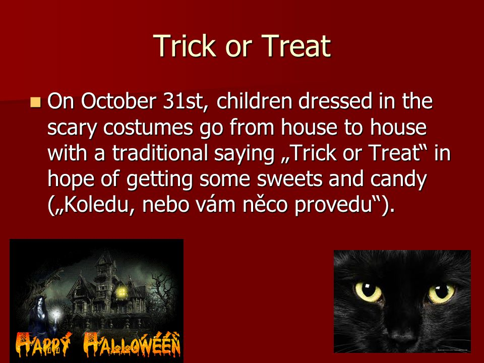 """Trick or Treat On October 31st, children dressed in the scary costumes go from house to house with a traditional saying """"Trick or Treat in hope of getting some sweets and candy (""""Koledu, nebo vám něco provedu )."""