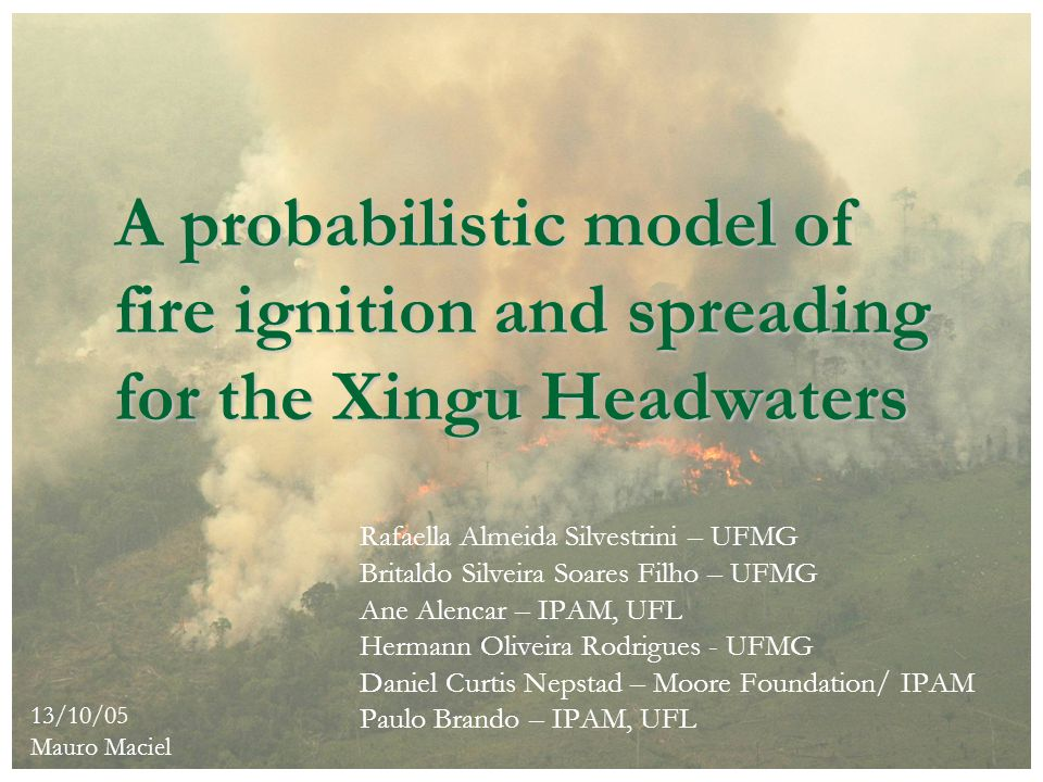 A probabilistic model of fire ignition and spreading for the Xingu Headwaters Rafaella Almeida Silvestrini – UFMG Britaldo Silveira Soares Filho – UFM