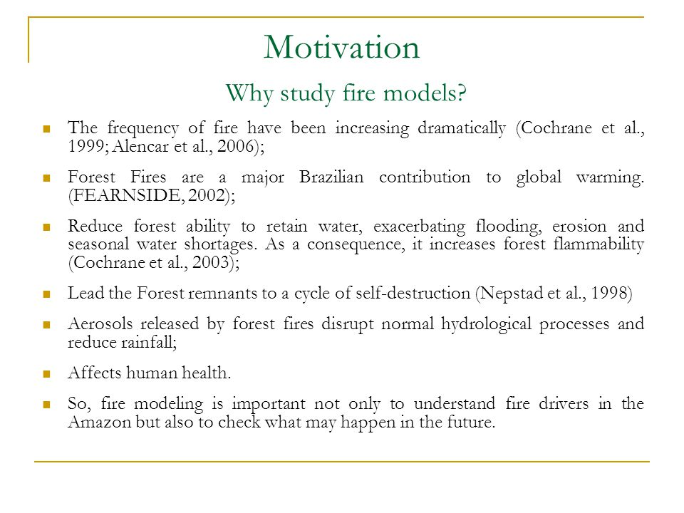 Motivation Why study fire models? The frequency of fire have been increasing dramatically (Cochrane et al., 1999; Alencar et al., 2006); Forest Fires