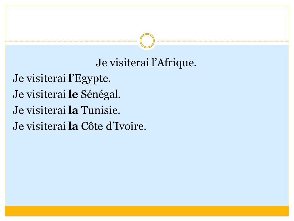 Je visiterai l'Afrique. Je visiterai l'Egypte. Je visiterai le Sénégal.