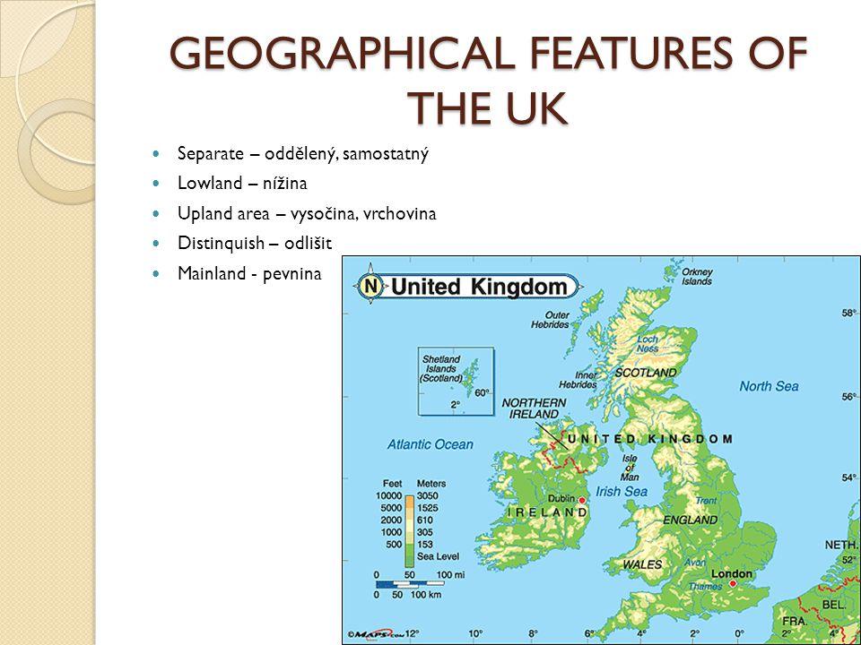 GEOGRAPHICAL FEATURES OF THE UK Separate – oddělený, samostatný Lowland – nížina Upland area – vysočina, vrchovina Distinquish – odlišit Mainland - pevnina