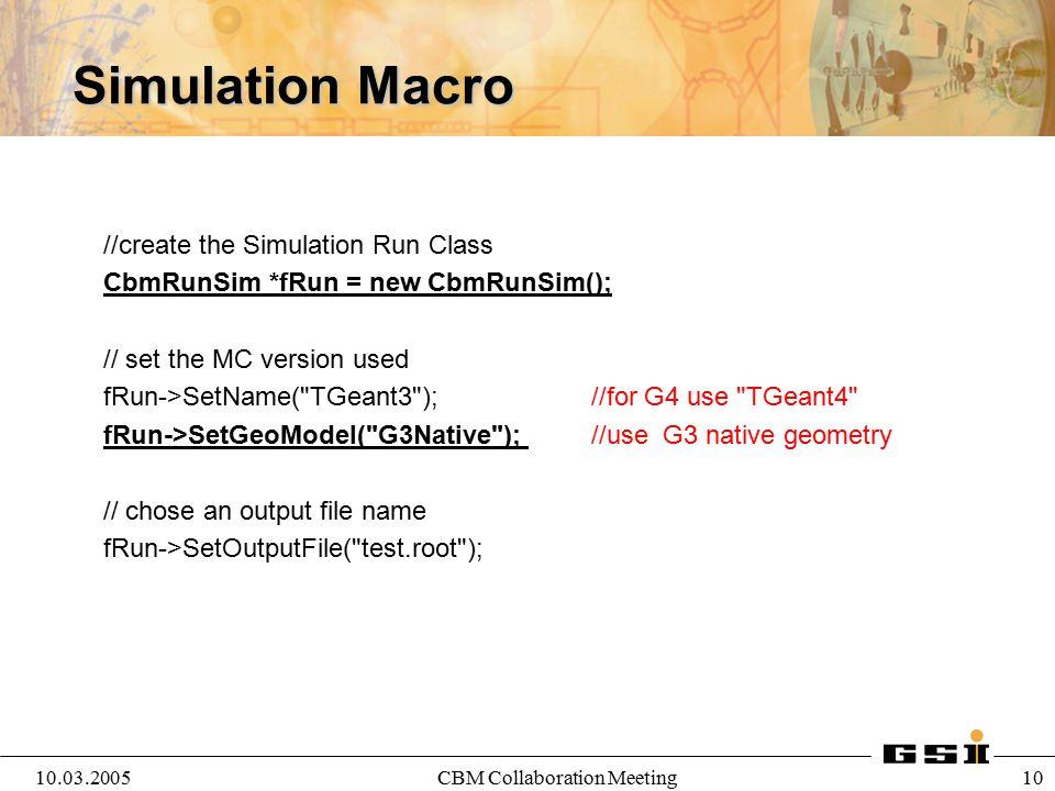 10.03.2005CBM Collaboration Meeting 10 Simulation Macro //create the Simulation Run Class CbmRunSim *fRun = new CbmRunSim(); // set the MC version use