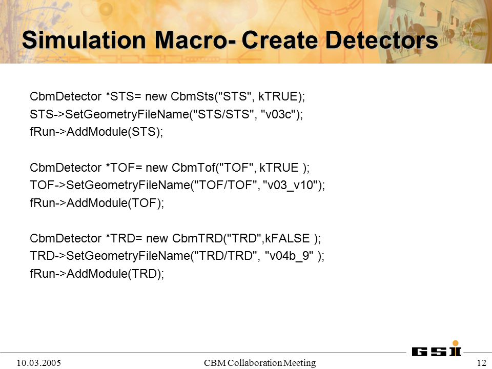10.03.2005CBM Collaboration Meeting 12 Simulation Macro- Create Detectors CbmDetector *STS= new CbmSts(