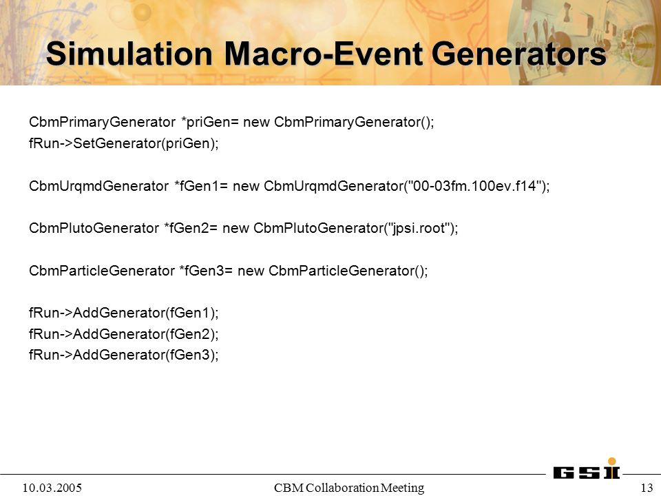 10.03.2005CBM Collaboration Meeting 13 Simulation Macro-Event Generators CbmPrimaryGenerator *priGen= new CbmPrimaryGenerator(); fRun->SetGenerator(pr