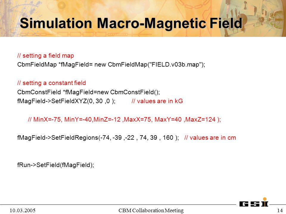 10.03.2005CBM Collaboration Meeting 14 Simulation Macro-Magnetic Field // setting a field map CbmFieldMap *fMagField= new CbmFieldMap(