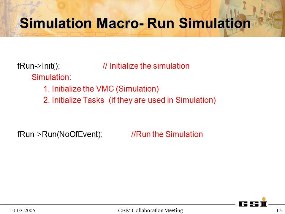 10.03.2005CBM Collaboration Meeting 15 Simulation Macro- Run Simulation fRun->Init(); // Initialize the simulation Simulation: 1. Initialize the VMC (
