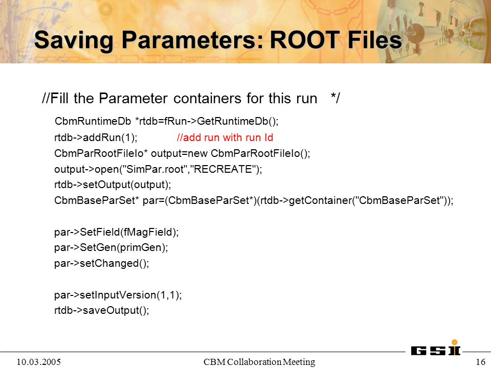 10.03.2005CBM Collaboration Meeting 16 Saving Parameters: ROOT Files //Fill the Parameter containers for this run */ CbmRuntimeDb *rtdb=fRun->GetRunti